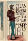 COSAS QUE ESCRIBÍ  MIENTRAS SE ME ENFRIABA EL CAFÉ